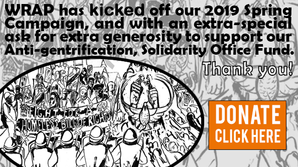 WRAP has kicked off our 2019 Spring Campaign, and with an extra-special ask for extra generosity to support our Anti-gentrification, Solidarity Office Fund. Thank you!